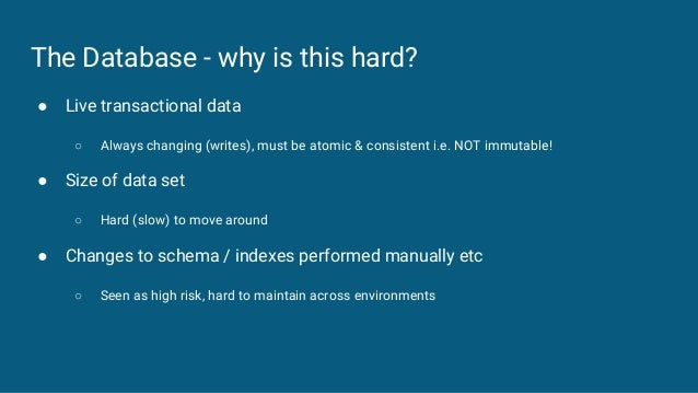 The Database - why is this hard? ● Live transactional data ○ Always changing (writes), must be atomic & consistent i.e. NO...