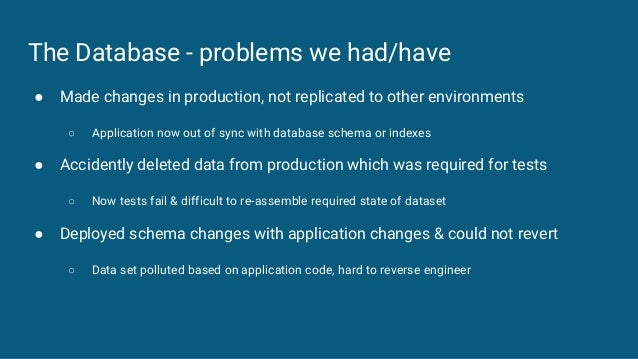 The Database - problems we had/have ● Made changes in production, not replicated to other environments ○ Application now o...