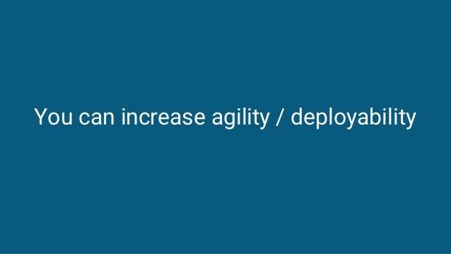 You can increase agility / deployability