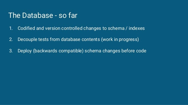 The Database - so far 1. Codified and version controlled changes to schema / indexes 2. Decouple tests from database conte...