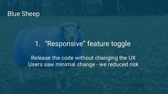 """Blue Sheep 1. """"Responsive"""" feature toggle Release the code without changing the UX Users saw minimal change - we reduced r..."""