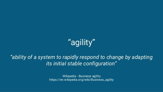 """""""agility"""" """"ability of a system to rapidly respond to change by adapting its initial stable configuration"""" Wikipedia - Busi..."""