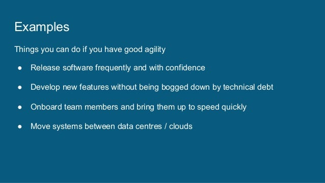 Examples Things you can do if you have good agility ● Release software frequently and with confidence ● Develop new featur...