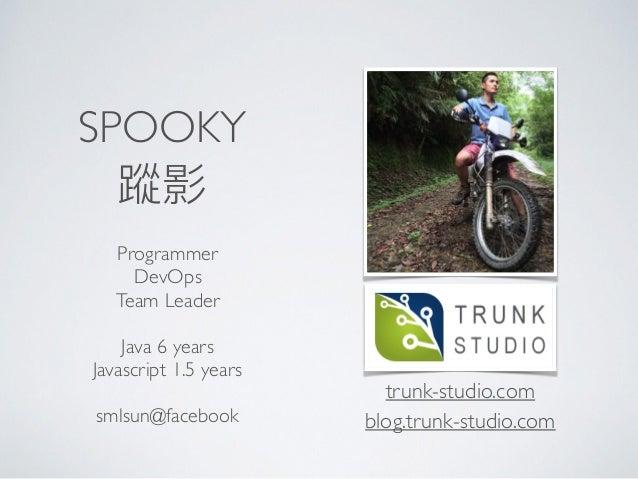 SPOOKY Programmer DevOps Team Leader Java 6 years Javascript 1.5 years  smlsun@facebook trunk-studio.com blog.trunk-stu...