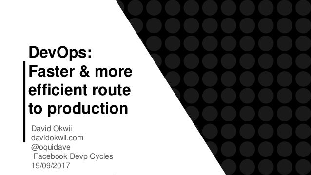 DevOps: Faster & more efficient route to production David Okwii davidokwii.com @oquidave Facebook Devp Cycles 19/09/2017