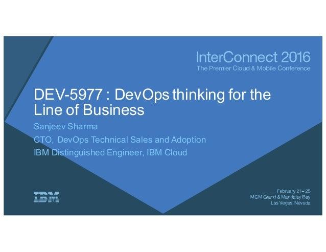 DEV-5977 : DevOps thinking for the Line of Business Sanjeev Sharma CTO, DevOps Technical Sales and Adoption IBM Distinguis...