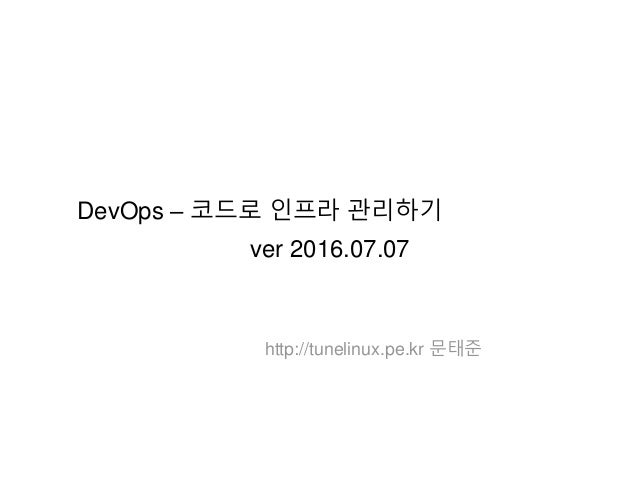 DevOps – 코드로 인프라 관리하기 ver 2016.07.07 http://tunelinux.pe.kr 문태준