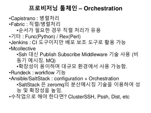 프로비저닝 툴체인 – Orchestration •Capistrano : 병렬처리 •Fabric : 직렬/병렬처리 •순서가 필요한 경우 직렬 처리가 유용 •기타 : Func(Python) / Rex(Perl) •Jenki...