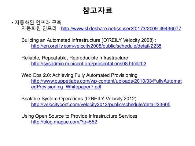 참고자료 • 자동화된 인프라 구축 자동화된 인프라 : http://www.slideshare.net/ssuser2f0173/2009-49436077 Building an Automated Infrastructure (O...