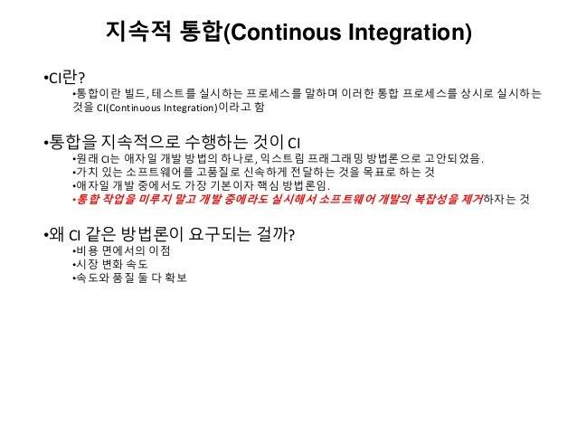 지속적 통합(Continous Integration) •CI란? •통합이란 빌드, 테스트를 실시하는 프로세스를 말하며 이러한 통합 프로세스를 상시로 실시하는 것을 CI(Continuous Integration)이라고 함...