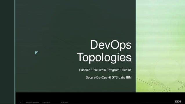z DevOps Topologies Sushma Chakkirala, Program Director, Secure DevOps @GTS Labs IBM