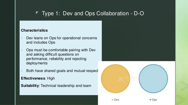 z Type 1: Dev and Ops Collaboration - D-O Characteristics  Dev leans on Ops for operational concerns and includes Ops  O...