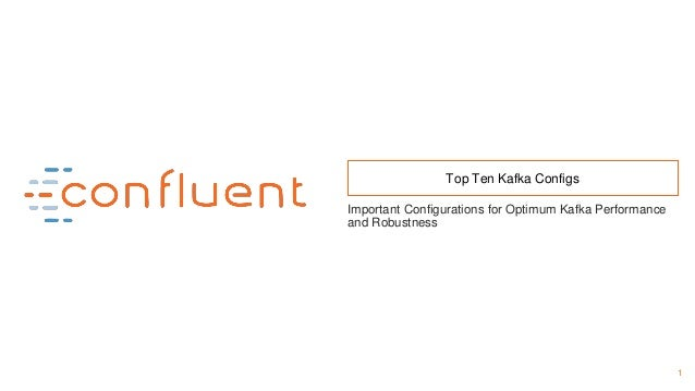 1 Top Ten Kafka Configs Important Configurations for Optimum Kafka Performance and Robustness