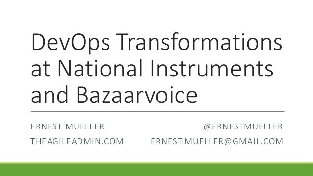 DevOps Transformations at National Instruments and Bazaarvoice ERNEST MUELLER @ERNESTMUELLER THEAGILEADMIN.COM ERNEST.MUEL...