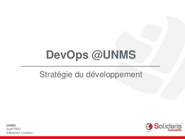 DevOps @UNMS Stratégie du développement UNMS Staff PMO Sébastien Losseau