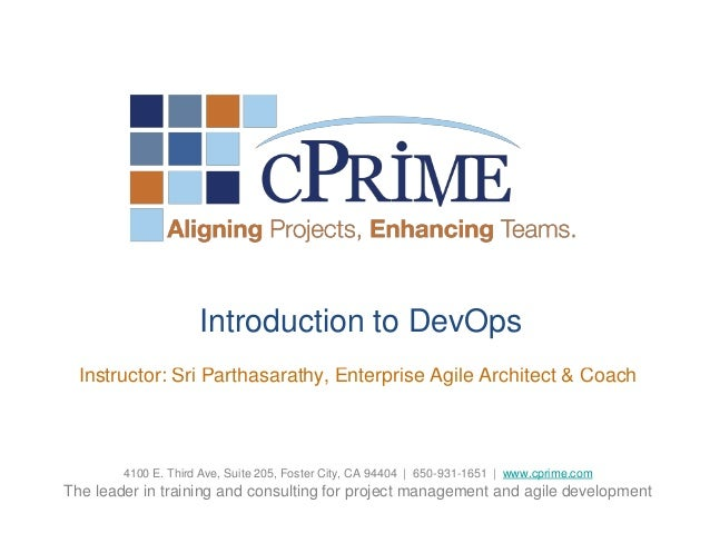 Introduction to DevOps Instructor: Sri Parthasarathy, Enterprise Agile Architect & Coach  4100 E. Third Ave, Suite 205, Fo...