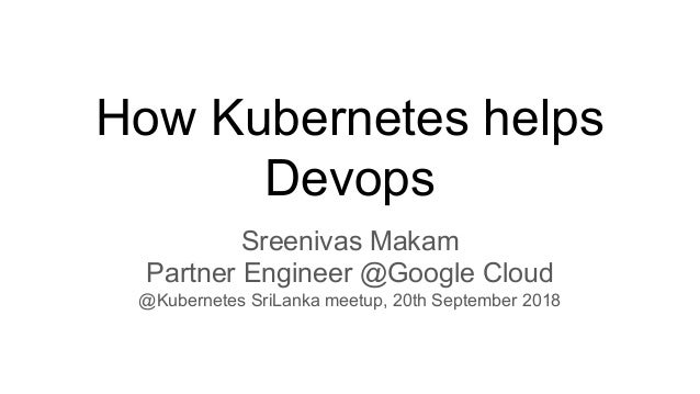 How Kubernetes helps Devops Sreenivas Makam Partner Engineer @Google Cloud @Kubernetes SriLanka meetup, 20th September 2018