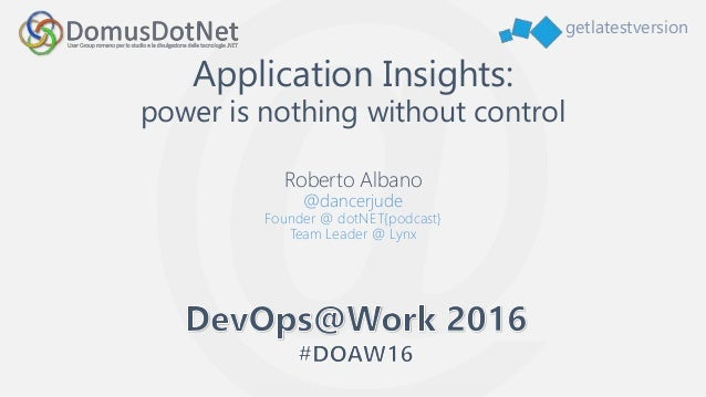 getlatestversion Application Insights: power is nothing without control Roberto Albano @dancerjude Founder @ dotNET{podcas...