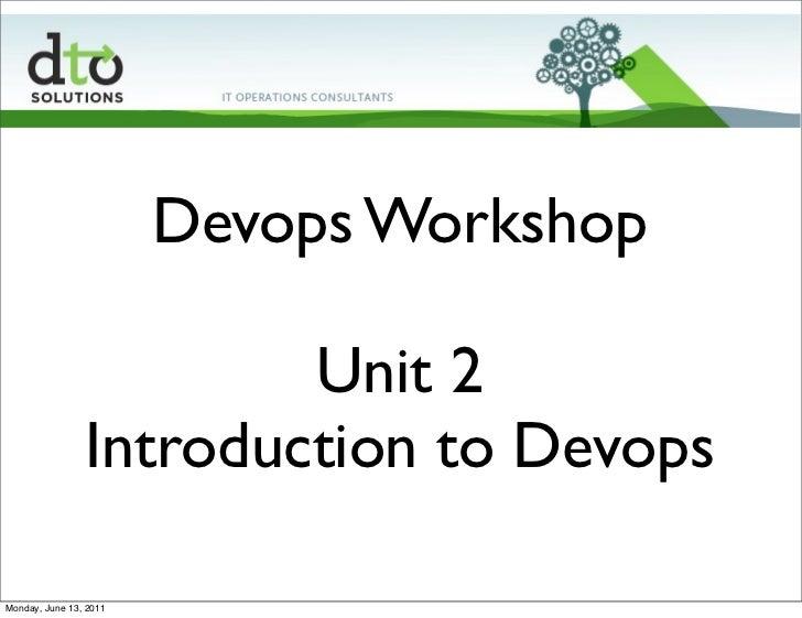 Devops Workshop                        Unit 2                Introduction to DevopsMonday, June 13, 2011