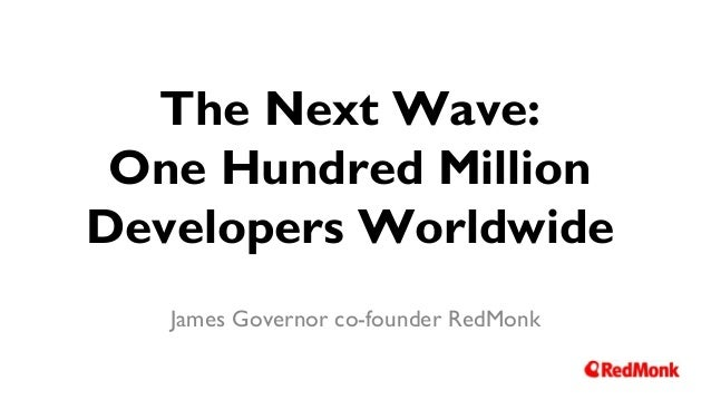 The Next Wave: One Hundred Million Developers Worldwide James Governor co-founder RedMonk