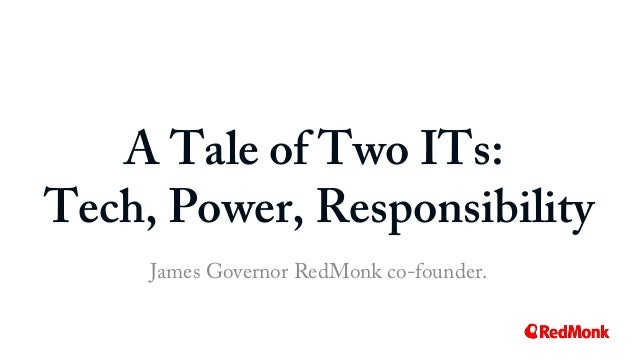 A Tale of Two ITs: Tech, Power, Responsibility James Governor RedMonk co-founder.
