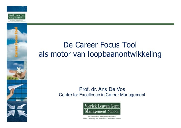 De Career Focus Toolals motor van loopbaanontwikkeling              Prof. dr. Ans De Vos     Centre for Excellence in Care...