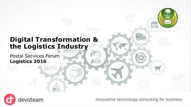 Digital Transformation & the Logistics Industry Postal Services Forum Logistics 2016
