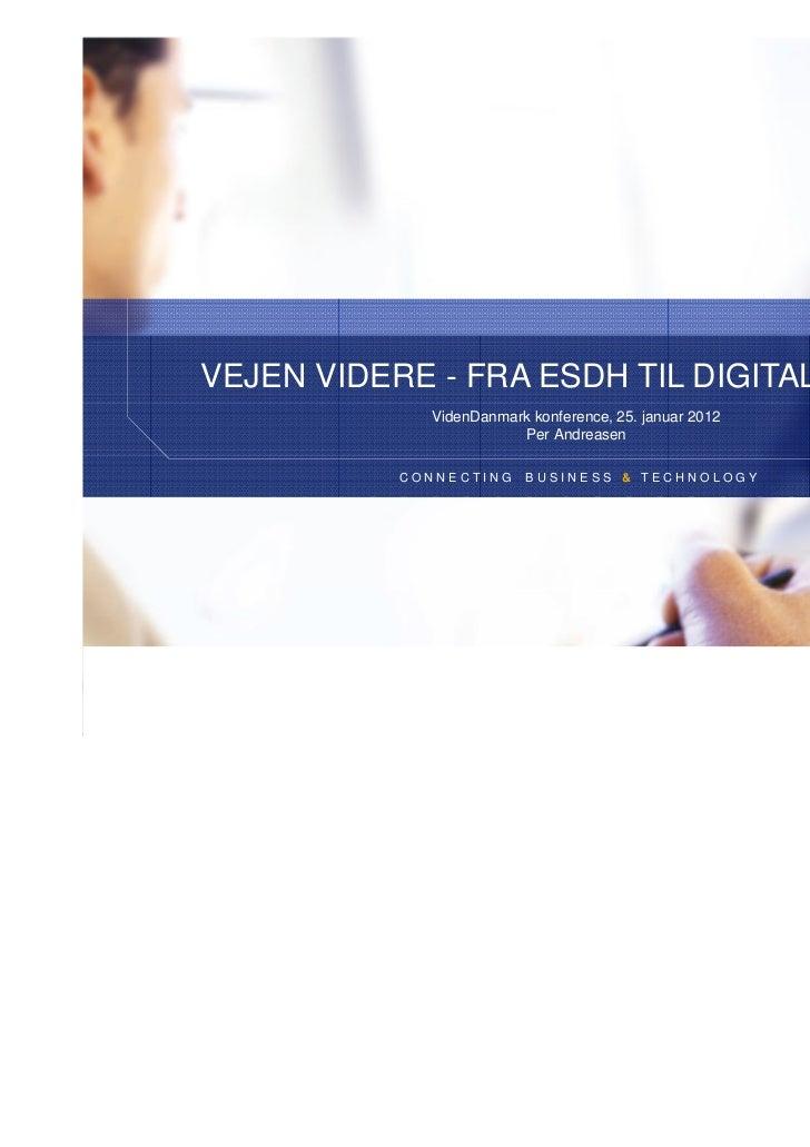 VEJEN VIDERE - FRA ESDH TIL DIGITALISERING             VidenDanmark konference, 25. januar 2012                        Per...