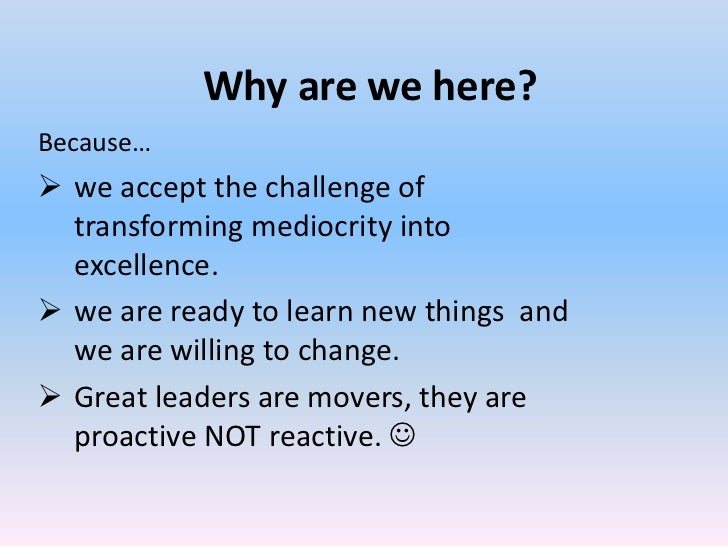 Why are we here?Because… we accept the challenge of  transforming mediocrity into  excellence. we are ready to learn new...