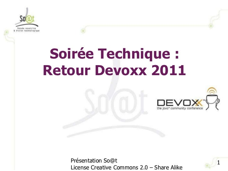 Soirée Technique : Retour Devoxx 2011 Présentation So@t License Creative Commons 2.0 – Share Alike