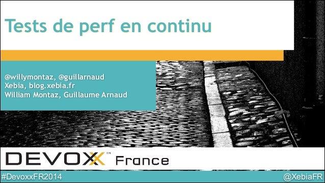 @XebiaFR#DevoxxFR2014 Tests de perf en continu @willymontaz, @guillarnaud Xebia, blog.xebia.fr William Montaz, Guillaume A...
