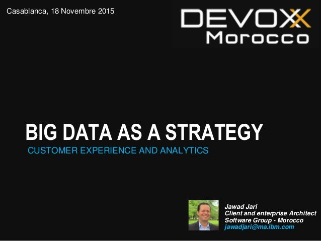 BIG DATA AS A STRATEGY CUSTOMER EXPERIENCE AND ANALYTICS Jawad Jari Client and enterprise Architect Software Group - Moroc...
