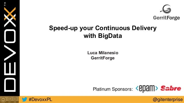 @gitenterprise#DevoxxPL Platinum Sponsors: Speed-up your Continuous Delivery with BigData Luca Milanesio GerritForge