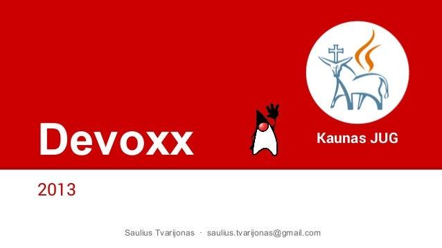 Devoxx 2013 Kaunas JUG Saulius Tvarijonas · saulius.tvarijonas@gmail.com