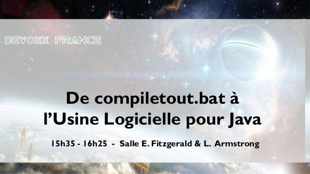 15h35 - 16h25 - Salle E. Fitzgerald & L. Armstrong De compiletout.bat à l'Usine Logicielle pour Java