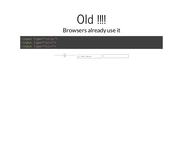 """Old !!!!  Browsers already use it  <input type=""""range"""">  <input type=""""date"""">  <input type=""""hour"""">  jj/mm/aaaa"""
