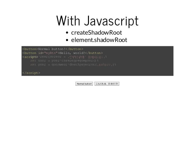 "With Javascript  createShadowRoot  element.shadowRoot  <button>Normal button!</button>  <button id=""myBtn"">Hello, world!</..."