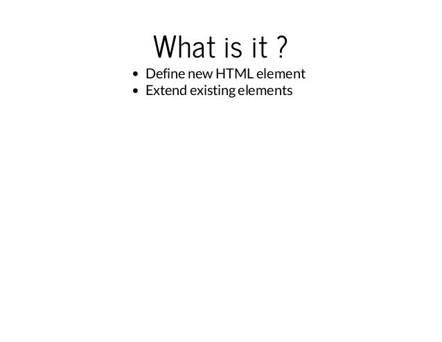 What is it ?  Define new HTML element  Extend existing elements