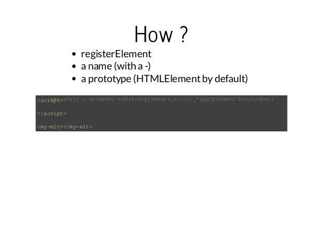 How ?  registerElement  a name (with a -)  a prototype (HTMLElement by default)  <script>  </script>  <my-elt></my-elt>  v...