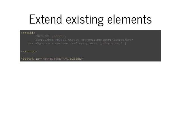 Extend existing elements  <script>  var myButton = document.registerElement('my-button', {  prototype: Object.create(HTMLB...