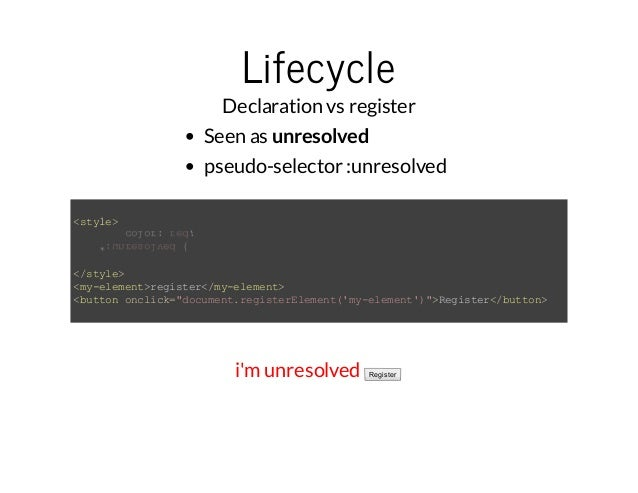 Lifecycle  Declaration vs register  Seen as unresolved  pseudo-selector :unresolved  <style>  *:unresolved {  color: red; ...