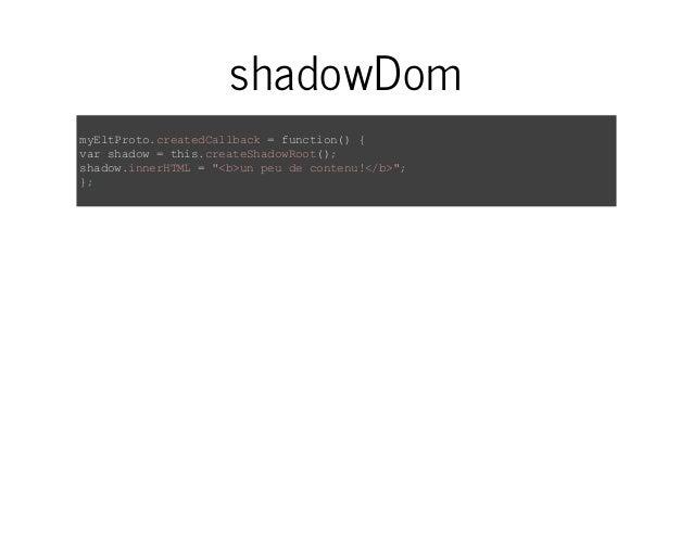 """shadowDom  myEltProto.createdCallback = function() {  var shadow = this.createShadowRoot();  shadow.innerHTML = """"<b>un peu..."""