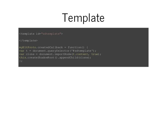 "Template  <template id=""sdtemplate"">  </template>  myEltProto.createdCallback = function() {  var t = document.querySelect..."