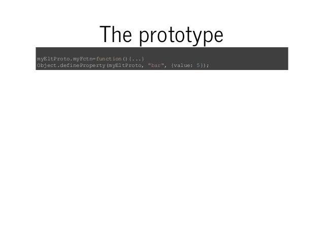 "The prototype  myEltProto.myFctn=function(){...}  Object.defineProperty(myEltProto, ""bar"", {value: 5});"