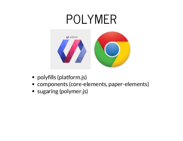 POLYMER  polyfills (platform.js)  components (core-elements, paper-elements)  sugaring (polymer.js)