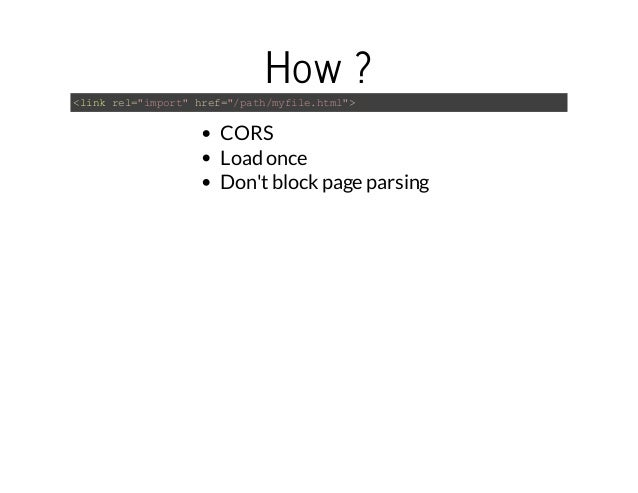 """How ?  <link rel=""""import"""" href=""""/path/myfile.html"""">  CORS  Load once  Don't block page parsing"""