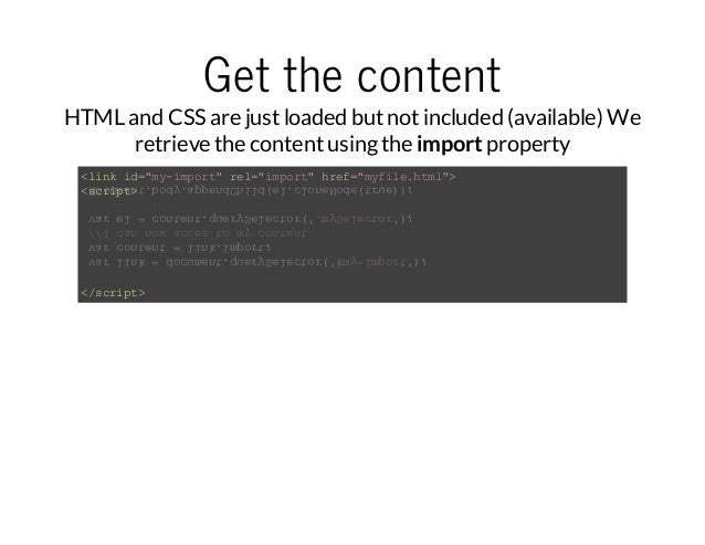 Get the content  HTML and CSS are just loaded but not included (available) We  retrieve the content using the import prope...