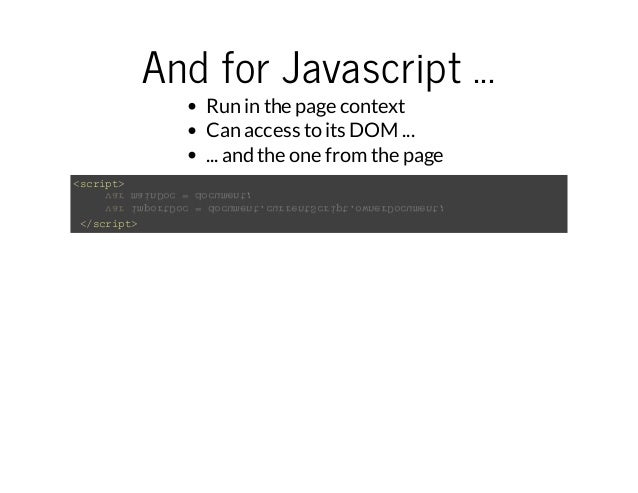 And for Javascript ...  Run in the page context  Can access to its DOM ...  ... and the one from the page  <script>  var i...