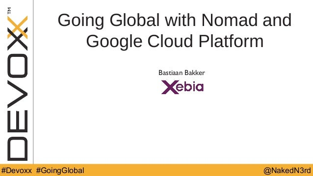 @YourTwitterHandle#DV14 #YourTag @NakedN3rd#Devoxx #GoingGlobal Going Global with Nomad and Google Cloud Platform Bastiaan...