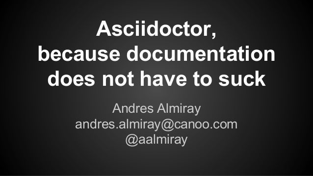 Asciidoctor, because documentation does not have to suck Andres Almiray andres.almiray@canoo.com @aalmiray